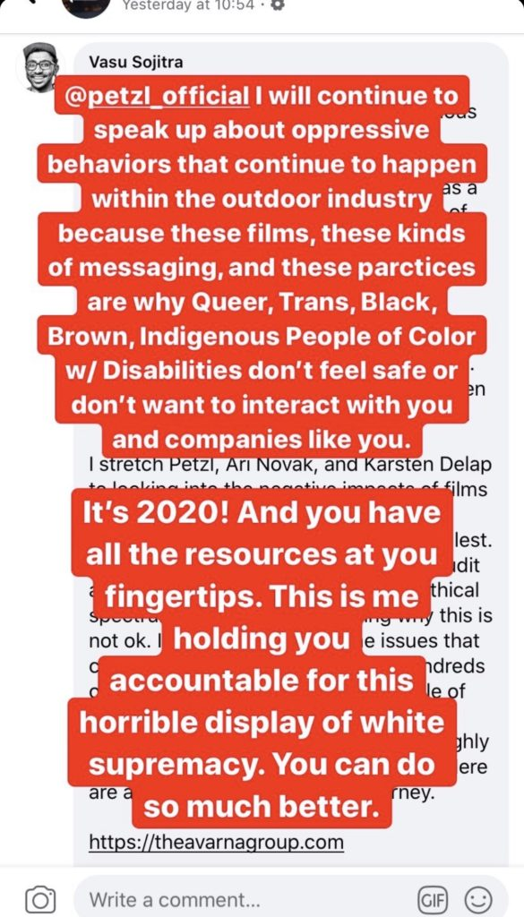 """""""@petzl_official I will continue to speak up about oppressive behaviours that continue to happen with the outdoor industry because these films, these kinds of messaging, and these practices are why Queer, Trans, Black, Brown, Indigenous People of Color w/ Disablities don't feel safe or don't want to interact with you and companies like you. It's 2020! And you have all the resources at your fingertips. This is me holding you accountable for this horrible display of white supremacy. You can do so much better""""."""